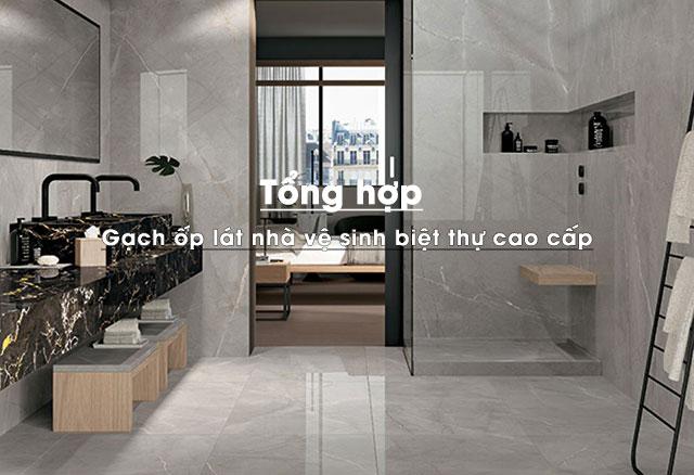 Tổng hợp mẫu gạch ốp lát nhà vệ sinh đẹp cho biệt thự cao cấp